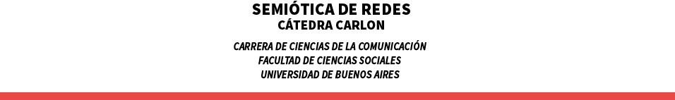 Semiótica de redes Cátedra Carlón    Carrera de Ciencias de la Comunicación Facultad de Ciencias Sociales Universidad de Buenos Aires